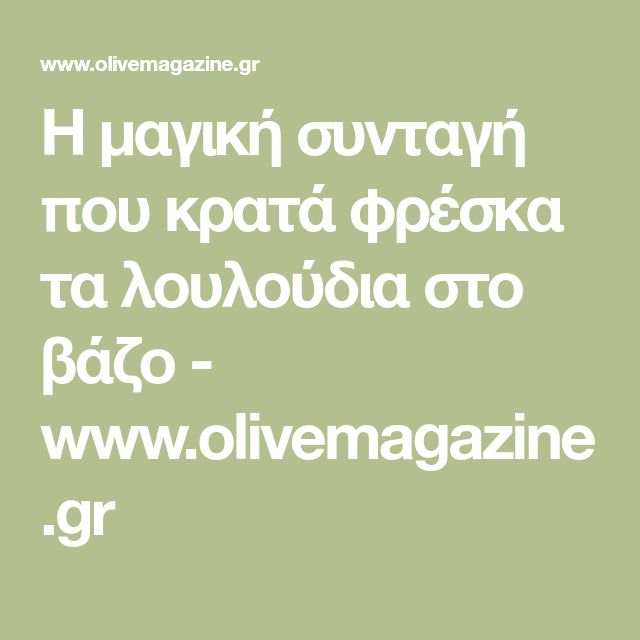 H μαγική συνταγή που κρατά φρέσκα τα λουλούδια στο βάζο - www.olivemagazine.gr