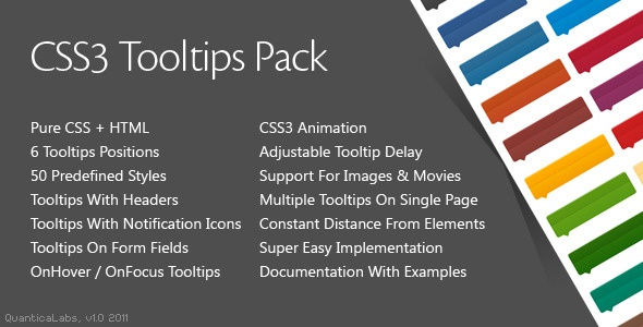 CSS3 Tooltips Pack is a pack of pure CSS3 Tooltips that comes loaded with tons of options like 6 different tooltips positions, tooltips with headers, tooltips with notification icons, tooltips on form fields (onHover and onFocus), adjustable tooltips delay, support for images and movies. Tooltips comes with 50 predefined color skins. Tags: clean, css, css tooltip, css tooltips, css3, css3 tooltip, css3 tooltips, form, form fields, modern, notification, tips, tooltip, tooltips.