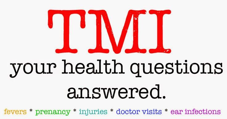 TMI:  your health questions answered.  My most popular TMI post.  Read at your own risk. ;)