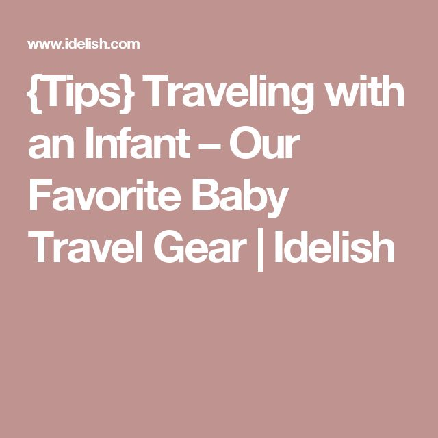 {Tips} Traveling with an Infant – Our Favorite Baby Travel Gear   Idelish