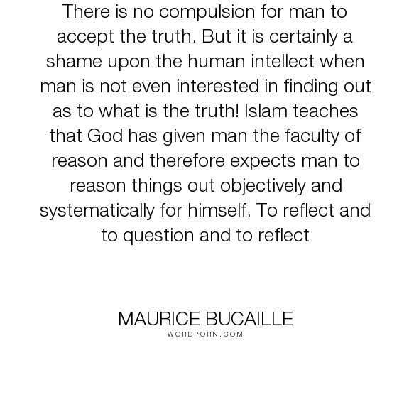 """Maurice Bucaille - """"There is no compulsion for man to accept the truth. But it is certainly a shame upon..."""". truth, freedom, islam"""