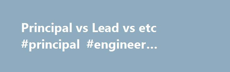 """Principal vs Lead vs etc #principal #engineer #definition http://education.nef2.com/principal-vs-lead-vs-etc-principal-engineer-definition/  # Principal vs Lead vs etc. What are the nuances to the terms principal/principle (I don't know which is supposed to be the proper spelling, but I have seen both) engineer vs lead engineer vs engineer? RE: Principal vs Lead vs etc. IRstuff (Aerospace) 29 Apr 04 16:18 Has to be taken in context, there is no """"official"""" meaning to these words. One company…"""