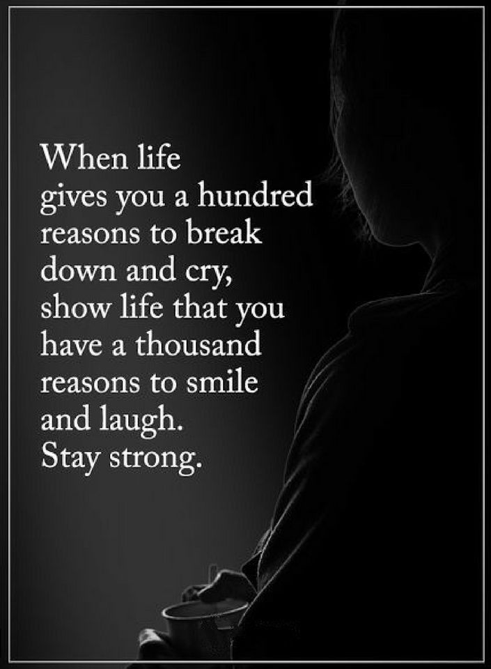 Quotes When life gives you a hundred reasons to break down and cry, show life that you have a thousand reasons to smile and laugh. Stay strong.
