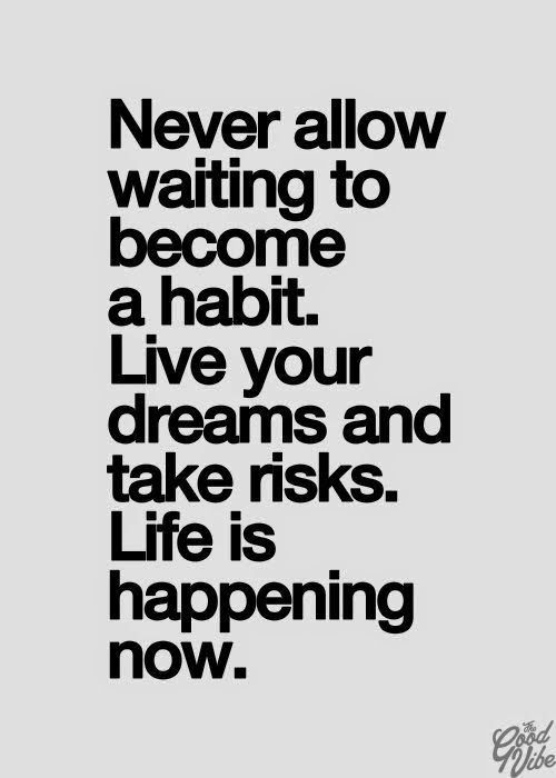 Never Allow waiting too become a habit. Live your dreams and take risks. Life is happening now!