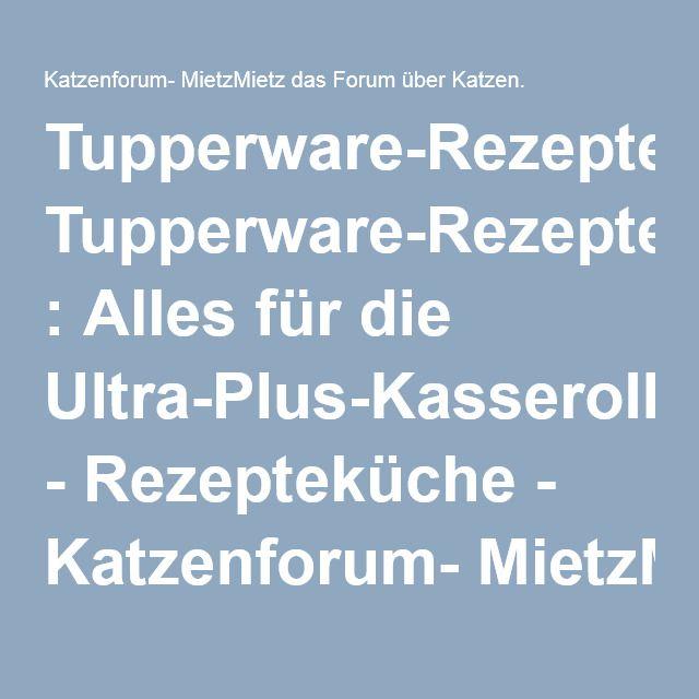 Tupperware-Rezepte : Alles für die Ultra-Plus-Kasserollen - Rezepteküche - Katzenforum- MietzMietz das Forum über Katzen.