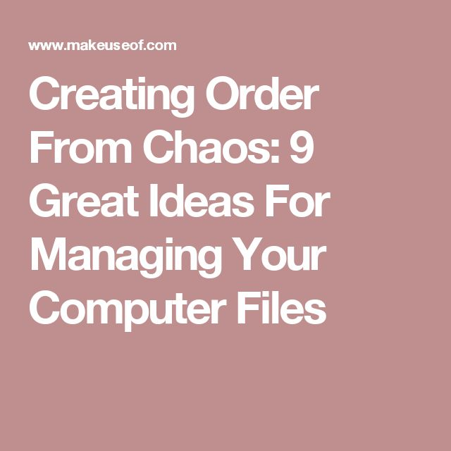 Creating Order From Chaos: 9 Great Ideas For Managing Your Computer Files