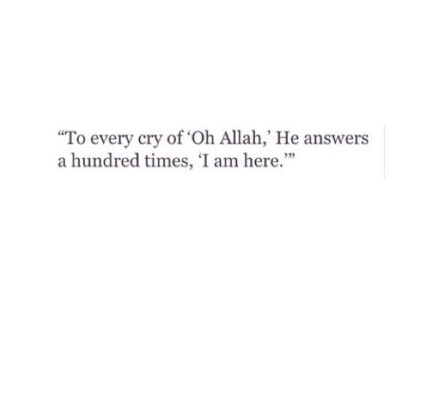 "To every cry of ""Oh Allah"", He answers a hundred times, ""I am here""."