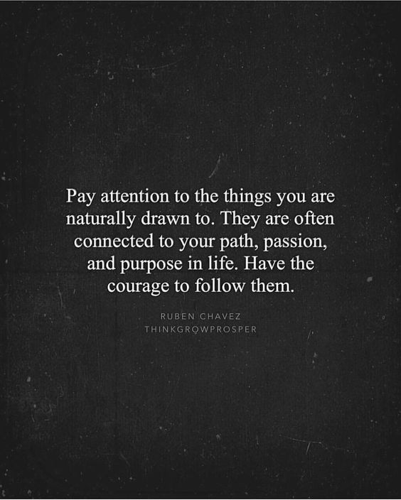 """Pay attention to the things you are naturally drawn to. They are often connected to your path, passion, and purpose in life. Have the courage to follow them."" ~Ruben Chavez"