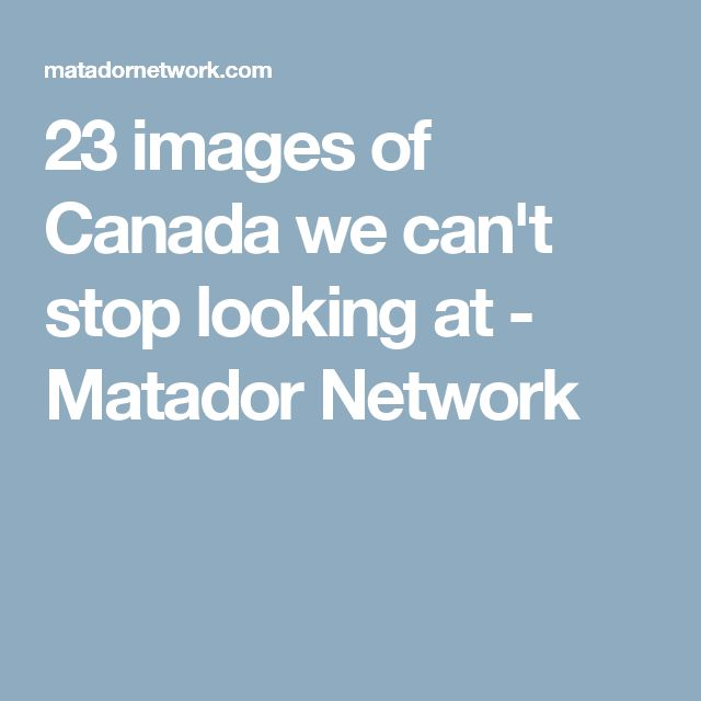 23 images of Canada we can't stop looking at - Matador Network