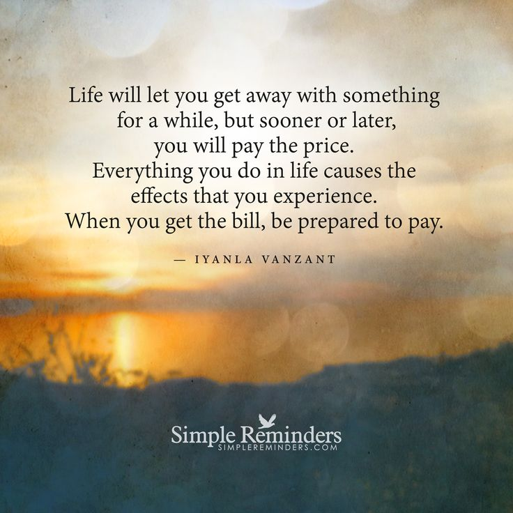 Life will let you get away with something for a while, but sooner or later, you will pay the price. Everything you do in life causes the effects that you experience. When you get the bill, be prepared to pay. — Iyanla Vanzant