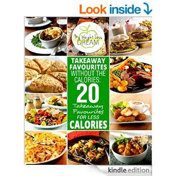 Takeaway Favourites Without The Calories: 20 Takeaway Favourites For Less Calories (My Healthy Recipe Ebooks) eBook: My Weight Loss Dream: Amazon.co.uk: Kindle Store