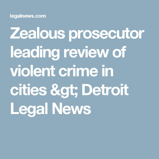 Zealous prosecutor leading review of violent crime in cities   > Detroit Legal News