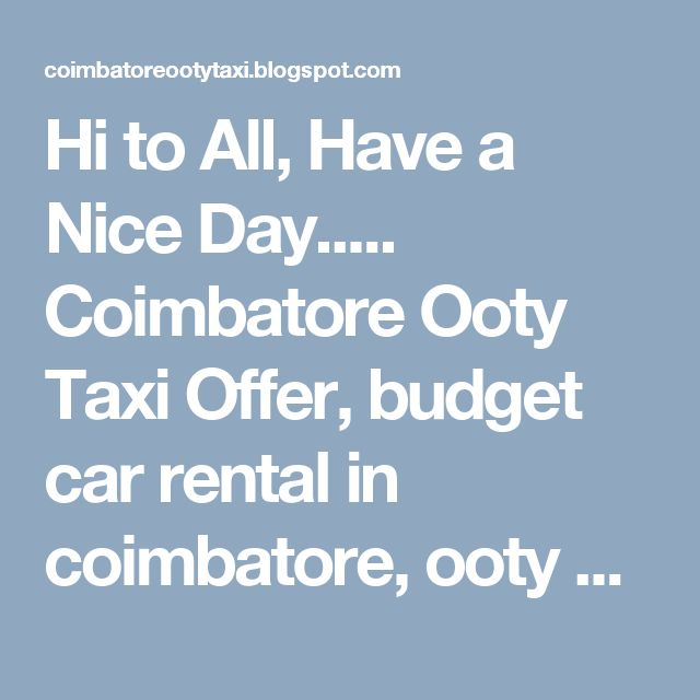 Hi to All,  Have a Nice Day.....  Coimbatore Ooty Taxi Offer, budget car rental in coimbatore, ooty car rental, coimbatore car rental, coimbatore taxi   We offer TATA INDICA,ETIOS,INNOVA,INDIGO,TEMPO TRAVELLER  Economy to Luxury Cabs available  Tour based Car rental Packages also available on Best rates.  Find below cities where we provide car rental services:-  Coimbatore Car rental, Ooty Car rental, Coonoor Car rental, Mysore Car rental, Bangalore Car rental, Kerala Car rental, K