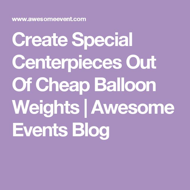Create Special Centerpieces Out Of Cheap Balloon Weights | Awesome Events Blog