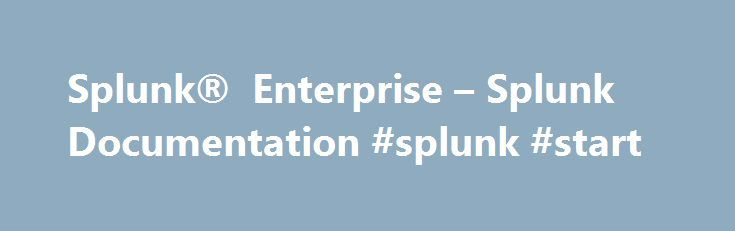 Splunk® Enterprise – Splunk Documentation #splunk #start http://malta.nef2.com/splunk-enterprise-splunk-documentation-splunk-start/  # Splunk Enterprise Overview A technical overview of Splunk platform features and documentation. Release Notes Includes information about new features, known issues, and fixed problems. Installation Manual How to install or migrate Splunk Enterprise. Includes system migration requirements and licensing information. Search Tutorial If you are new to Splunk…
