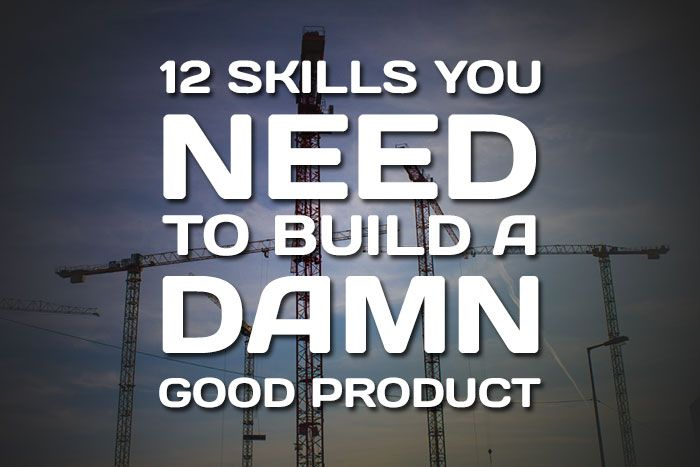 12 Skills you need to build a damn good product. - Aesthetic IO