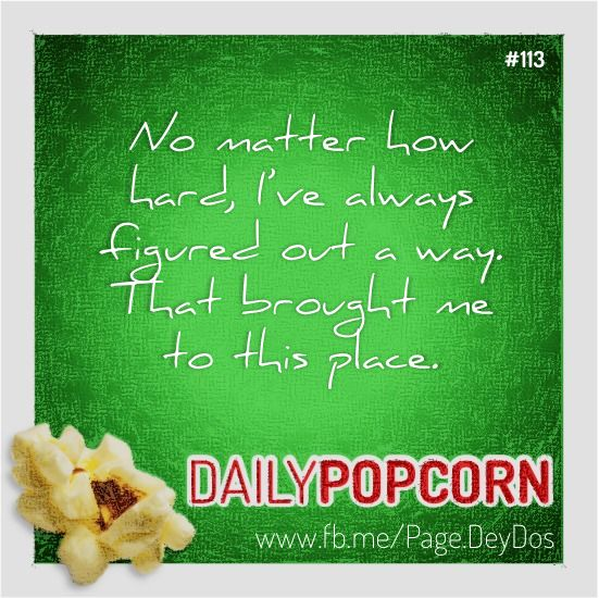 """APR23: """"No matter how hard, I've always figured out a way. That brought me to this place."""" #DailyPopcorn #DeyDos  Your inbox wants Daily Popcorn.  Get them here: http://eepurl.com/KrXdj"""