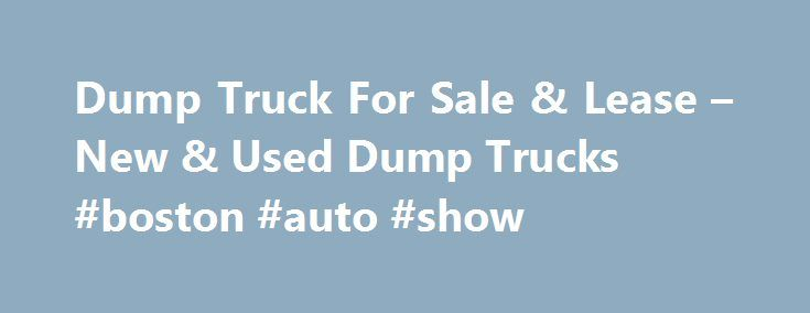 Dump Truck For Sale & Lease – New & Used Dump Trucks #boston #auto #show http://australia.remmont.com/dump-truck-for-sale-lease-new-used-dump-trucks-boston-auto-show/  #used trucks for sale # New & Used Dump Trucks For Sale & Lease Able to support the beginning of a job by hauling out loose fill from excavation and trenching, the dump truck has earned the reputation as a true workhorse on the jobsite. Dump Trucks Work Hard The dump truck is an extremely versatile machine. Able to support the…