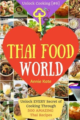 Welcome to Thai Food World: Unlock EVERY Secret of Cooking Through 500 AMAZING Thai Recipes (Thai Cookbook, Thai Recipe Book, Asian Cookbook, Thai for ... (Unlock Cooking, Cookbook [#6]) (Volume 6)