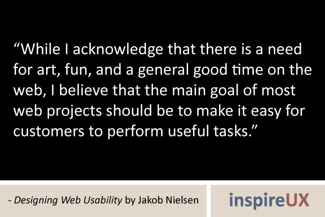 """""""While I acknowledge that there is a need for art, fun, and a general good time on the web, I believe that the main goal of most web projects should be to make it easy for customers to perform useful tasks."""" - Designing Web Usability by Jakob Nielsen"""