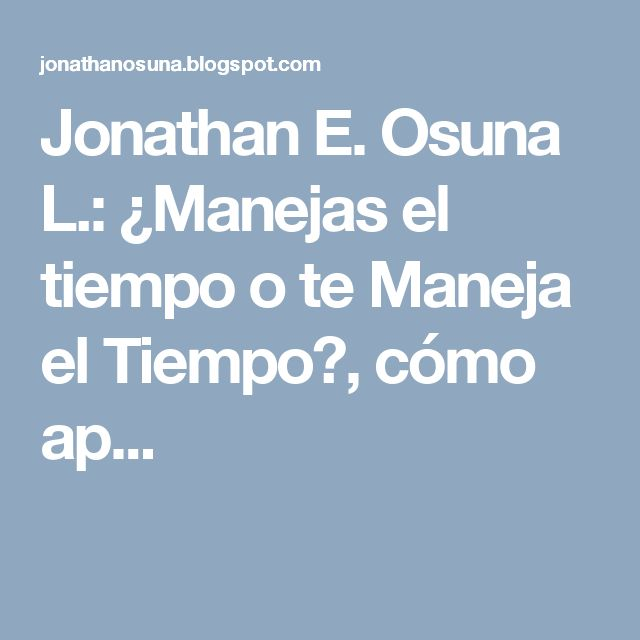 Jonathan E. Osuna L.: ¿Manejas el tiempo o te Maneja el Tiempo?, cómo ap...