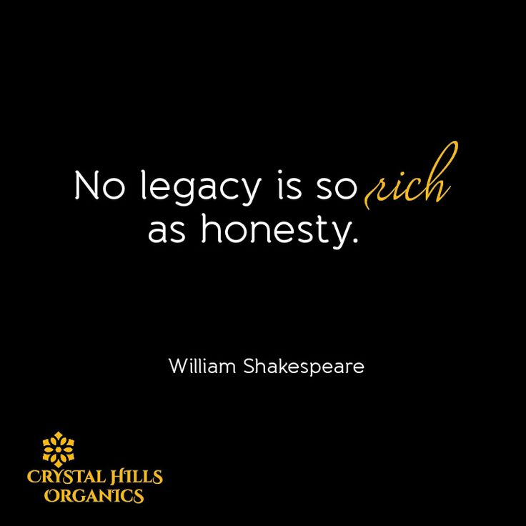 No legacy is so rich as honesty.  By William Shakespeare