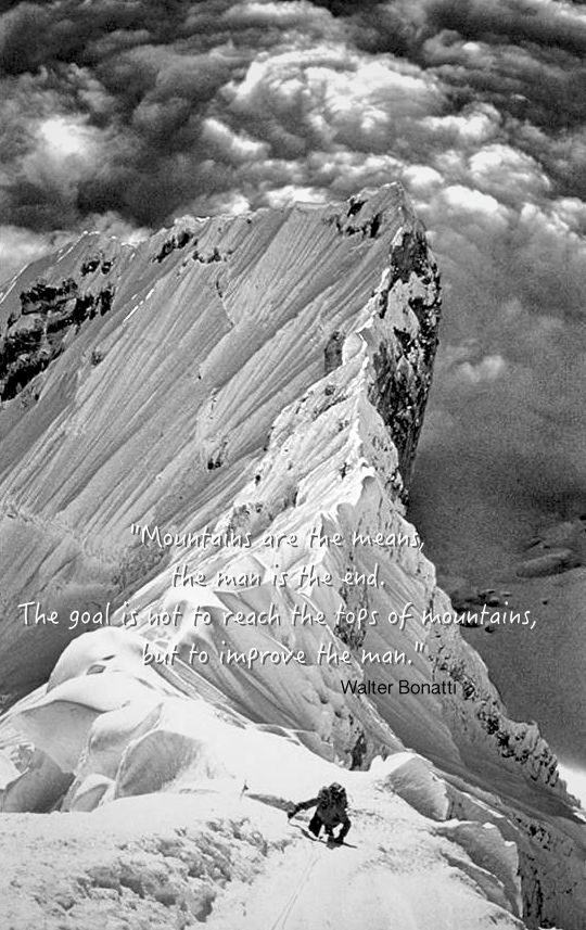 """""""Mountains are the means, the man is the end. The goal is not to reach the tops of mountains, but to improve the man.""""Walter Bonatti"""