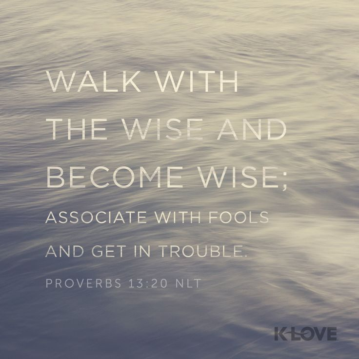 K-LOVE's Encouraging Word. Walk with the wise and become wise; associate with fools and get in trouble. Proverbs 13:20 NLT
