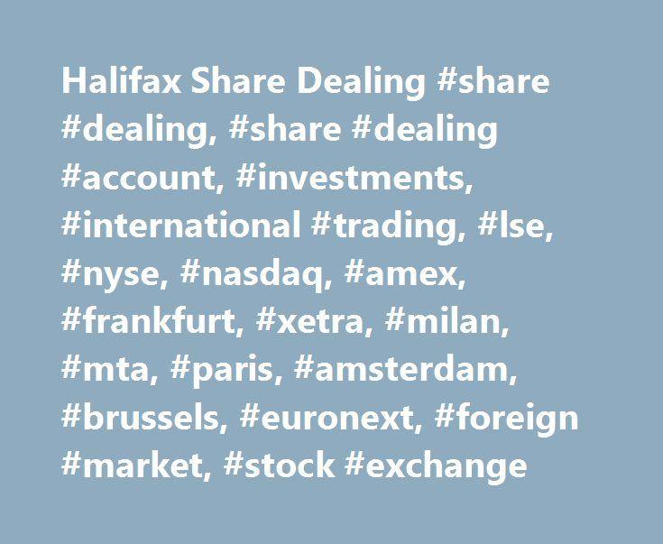 Halifax Share Dealing #share #dealing, #share #dealing #account, #investments, #international #trading, #lse, #nyse, #nasdaq, #amex, #frankfurt, #xetra, #milan, #mta, #paris, #amsterdam, #brussels, #euronext, #foreign #market, #stock #exchange http://invest.remmont.com/halifax-share-dealing-share-dealing-share-dealing-account-investments-international-trading-lse-nyse-nasdaq-amex-frankfurt-xetra-milan-mta-paris-amsterdam-brussels-e-2/  International shares. Which international stock markets…