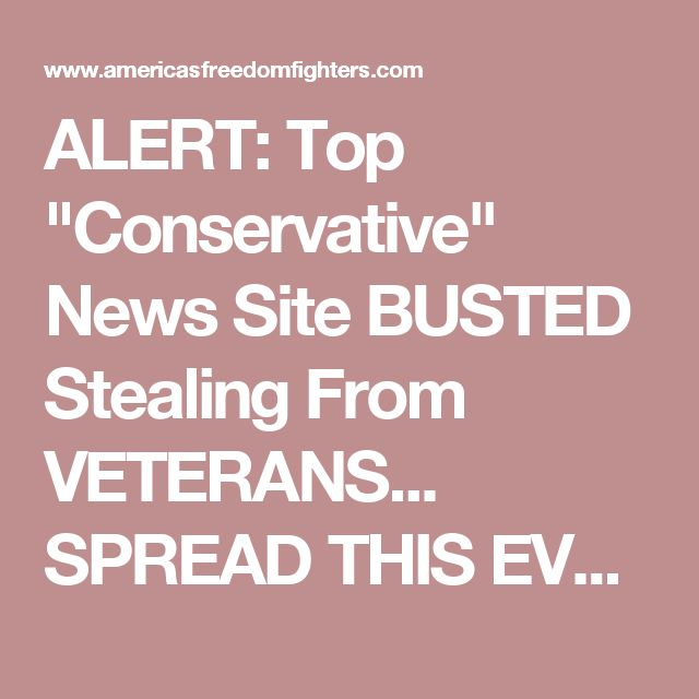 "ALERT: Top ""Conservative"" News Site BUSTED Stealing From VETERANS... SPREAD THIS EVERYWHERE"