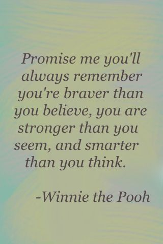 Promise me you'll always remember you're braver than you believe, you are stronger than you seem, and smarter than you think. - Winnie the Pooh