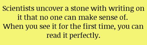 Scientists uncover a stone with writing on it that no one can make sense of. When you see it for the first time, you can read it perfectly.