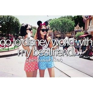 Go to Disneyworld with my best friend! Done that. Doin it again! In one month.