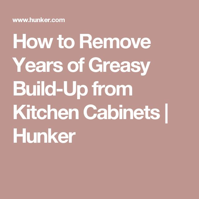 How To Remove Grease From Kitchen Cabinets: How To Remove Years Of Greasy Build-Up From Kitchen
