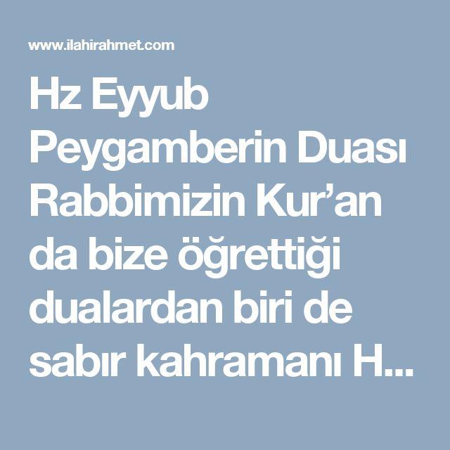 Hz Eyyub Peygamberin Duası   Rabbimizin Kur'an da bize öğrettiği dualardan biri de sabır kahramanı Hz. Eyyüb Peygamberin duasıdır. Hz Eyyüb (as) ile rabbimiz bizlere musibet , sıkıntı ve hastalıklarda nasıl dua etmemiz gerektiği ile bir duadır.  Hz Eyyüb (as) bol çocuk ve zengin bağ ve bahçeleri olan bir peygamberdi. Cenab-ı Allah O'nu verdiği nimetleri geri alarak imtihan etti. İlkin sırayla evlatlarını ve ardından da mal ve bahçelerini kaybetti. Fakat o tüm bunlara büyük bir sabırla…