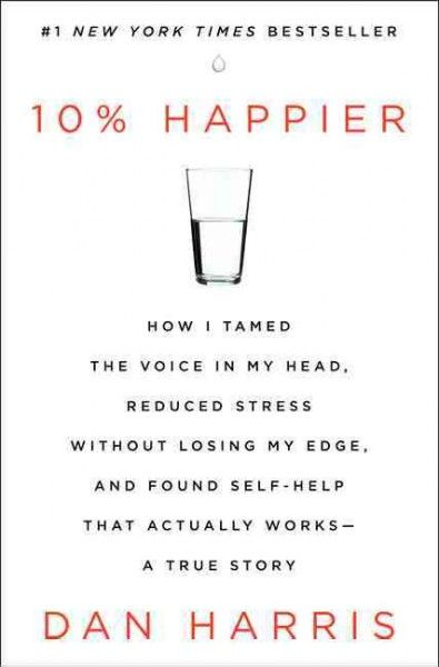 10% Happier by Dan Harris. The Nightline anchor, who had a nationally televised panic attack on Good Morning America, takes readers on a rollicking ride through the outer reaches of neuroscience to the inner sanctum of network news during which he discovered a way to get happier that is truly achievable.