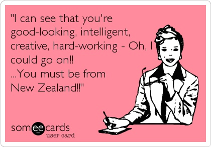 'I can see that you're good-looking, intelligent, creative, hard-working - Oh, I could go on!! ...You must be from New Zealand!!'