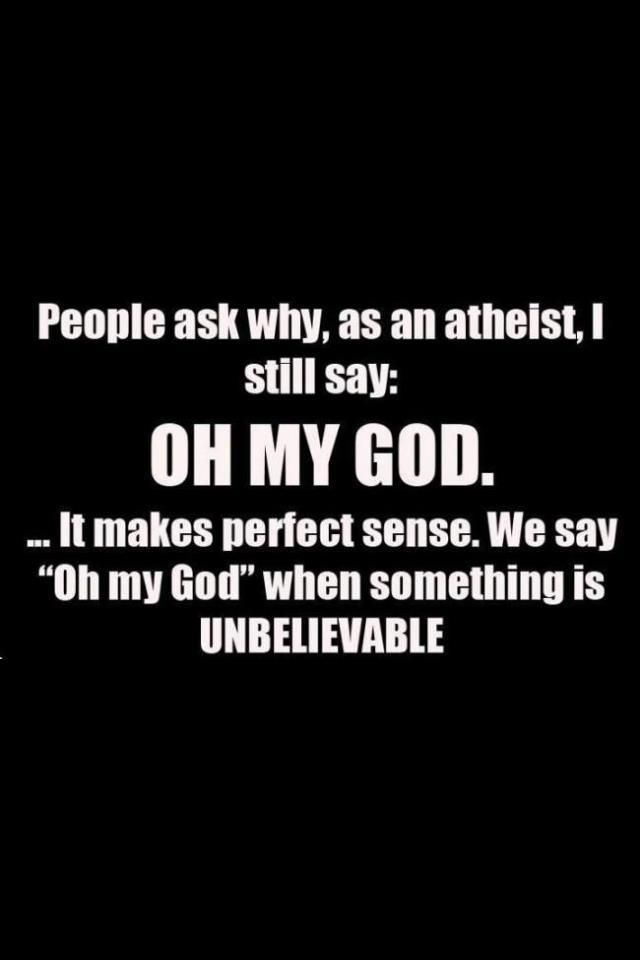 """Oh my god this is seriously hilarious!! > people ask why, as an atheist, i still say: oh my god....It makes perfect sense. We say """"oh my god"""" when something is UNBELIEVABLE. How Insane It Is For He That Denies GOD To Declare GOD At A Point"""
