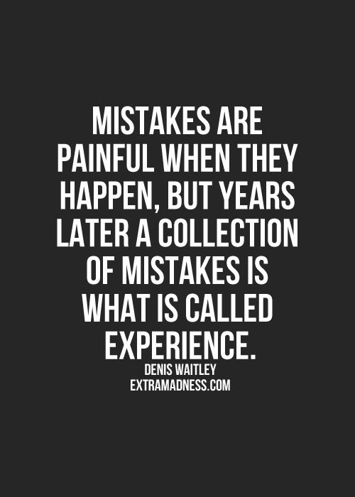 I've got a lot of experience but I wouldn't change any of it because the mistakes made me who I am today