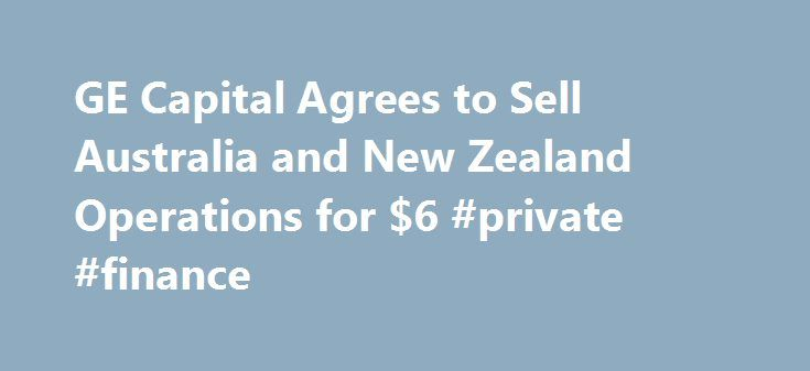 GE Capital Agrees to Sell Australia and New Zealand Operations for $6 #private #finance http://finance.remmont.com/ge-capital-agrees-to-sell-australia-and-new-zealand-operations-for-6-private-finance/  #ge finance nz # The New York Times GE Capital Agrees to Sell Australia and New Zealand Operations for $6.3 Billion March 16, 2015 LONDON — GE Capital. the financing arm of General Electric. has agreed to sell its consumer lending business in Australia and New Zealand in a deal that values the…
