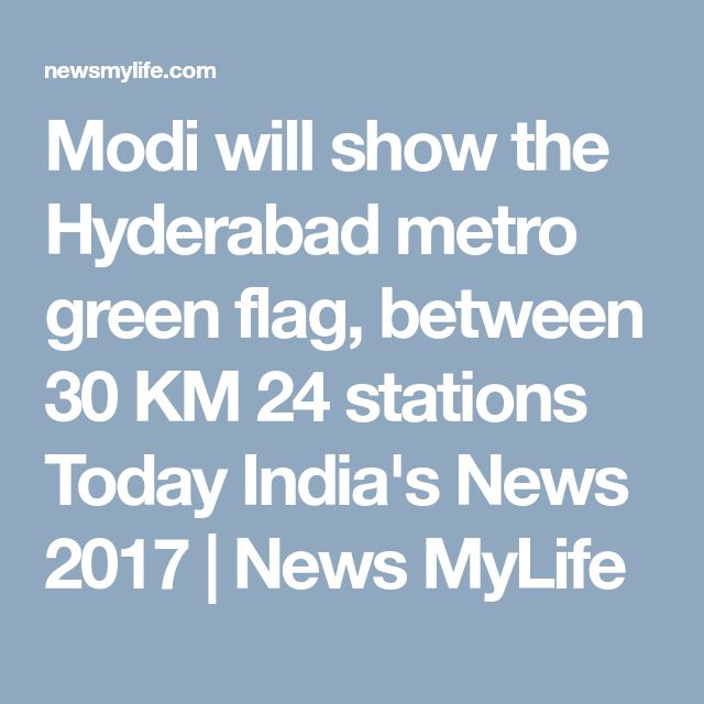 Modi will show the Hyderabad metro green flag, between 30 KM 24 stations Today India's News 2017 | News MyLife