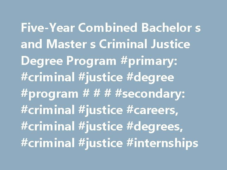 Five-Year Combined Bachelor s and Master s Criminal Justice Degree Program #primary: #criminal #justice #degree #program # # # #secondary: #criminal #justice #careers, #criminal #justice #degrees, #criminal #justice #internships http://lesotho.remmont.com/five-year-combined-bachelor-s-and-master-s-criminal-justice-degree-program-primary-criminal-justice-degree-program-secondary-criminal-justice-careers-criminal-justice-degrees-cr/  # Five-Year Combined Bachelor's and Master's Criminal…
