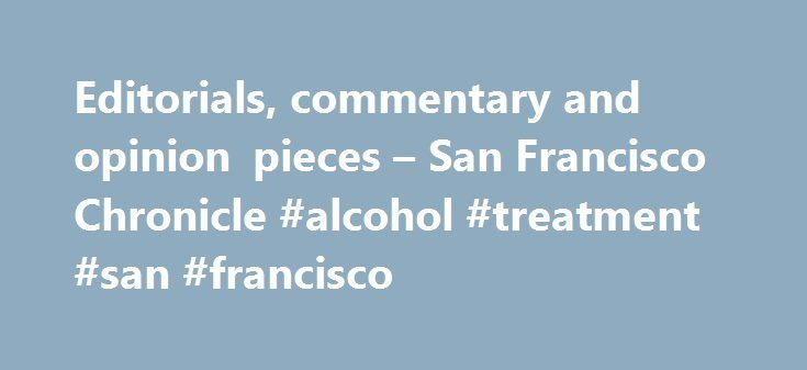 Editorials, commentary and opinion pieces – San Francisco Chronicle #alcohol #treatment #san #francisco http://pittsburgh.remmont.com/editorials-commentary-and-opinion-pieces-san-francisco-chronicle-alcohol-treatment-san-francisco/  # Editorial San Francisco Chronicle As President Trump withdraws, this state must move ahead. His decision to dump a global agreement to curb climate change heightens the critical role that California plays in meeting the planet's top environmental problem…