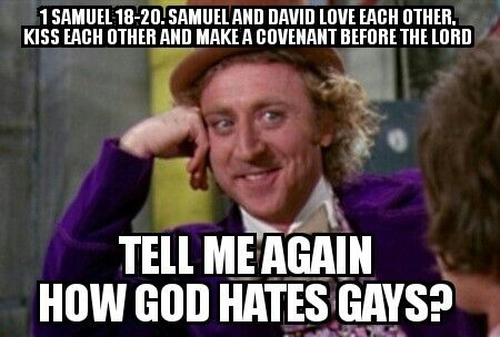 In the book of Samuel, chapters 18 through 20, Samuel and David are described as loving each other, kissing, and making a covenant before the lord. But bigoted cherry-picking christians ignore this passage and say there is no reason to believe they were homosexuals. Yeah right. The bible contradicts itself so much that a person can choose love - or hate - and it is up to the reader. Christian homophobes are hate mongers, bigots and assholes. Choose love. It is that simple.