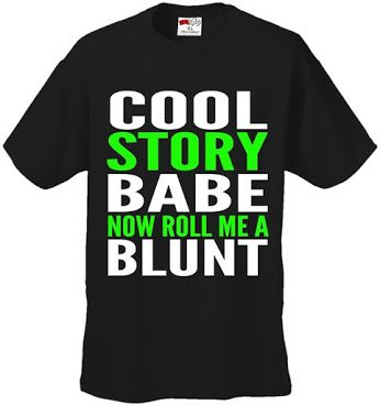 Weed Shirt - Cool Story Babe Now Roll Me A Joint - $12.99 - http://getazongbong.com/product/weed-shirt-cool-story-babe-now-roll-me-a-joint/