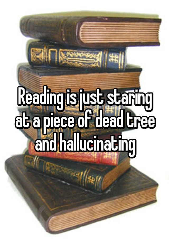 """Reading is just staring at a piece of dead tree and hallucinating"""