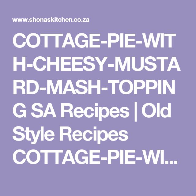COTTAGE-PIE-WITH-CHEESY-MUSTARD-MASH-TOPPING SA Recipes  |   Old Style Recipes COTTAGE-PIE-WITH-CHEESY-MUSTARD-MASH-TOPPING |