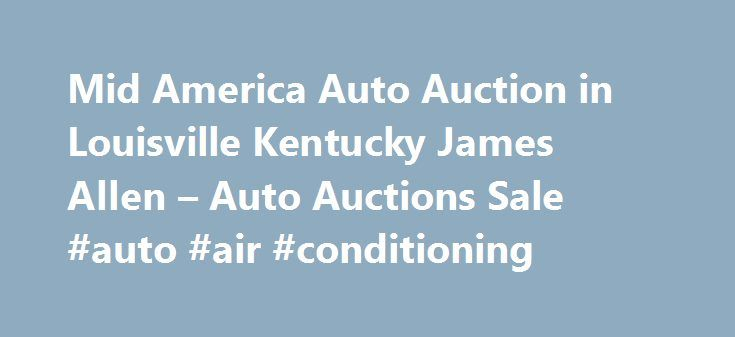 Mid America Auto Auction in Louisville Kentucky James Allen – Auto Auctions Sale #auto #air #conditioning http://auto-car.nef2.com/mid-america-auto-auction-in-louisville-kentucky-james-allen-auto-auctions-sale-auto-air-conditioning/  #newburgh auto auction # Auto Auctions Sale Their phone number is (502)454-6666. Obtaining 59 plate insurance cover is an important aspect of owning a new motor vehicle. A bit of info is provided on what 59 plates are, how to understand the information on a 59…