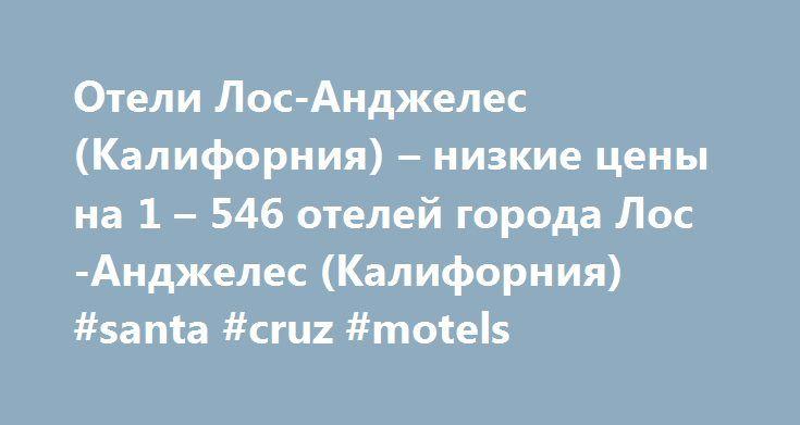 Отели Лос-Анджелес (Калифорния) – низкие цены на 1 – 546 отелей города Лос-Анджелес (Калифорния) #santa #cruz #motels http://hotel.remmont.com/%d0%be%d1%82%d0%b5%d0%bb%d0%b8-%d0%bb%d0%be%d1%81-%d0%b0%d0%bd%d0%b4%d0%b6%d0%b5%d0%bb%d0%b5%d1%81-%d0%ba%d0%b0%d0%bb%d0%b8%d1%84%d0%be%d1%80%d0%bd%d0%b8%d1%8f-%d0%bd%d0%b8%d0%b7%d0%ba-2/  #hotels in los angeles # Лос-Анджелес (Калифорния) :радость открытий Посмотрите карту с объектами города Лос-Анджелес (Калифорния) Лос-Анджелес (Калифорния)…
