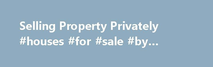 Selling Property Privately #houses #for #sale #by #owner http://property.remmont.com/selling-property-privately-houses-for-sale-by-owner/  Selling Property Privately Selling your property privately has never been easier. Home.co.uk offer a range of services to help you find a buyer, to avoid paying an estate agent bill of thousands of pounds and sell your home quickly and hassle-free. Traditionally, newspaper adverts, for-sale signboards and word-of-mouth were, and remain, useful means to…